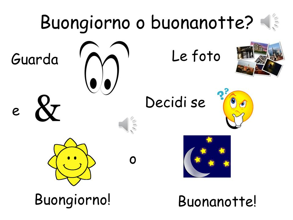Buongiorno ou Buonanotte? 1.Pupils look at the selection of photos and then decide if they would say this is buongiorno o buonanotte? 2.This can be fu