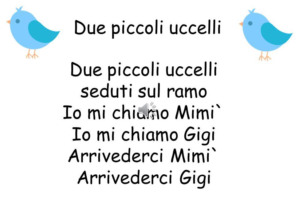 Due piccoli uccelli Due piccoli uccelli seduti sul ramo Io mi chiamo Mimi` Io mi chiamo Gigi Arrivederci Mimi` Arrivederci Gigi