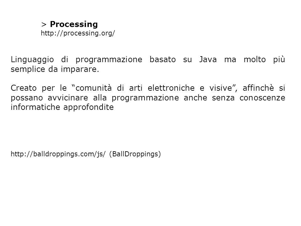 """> Processing http://processing.org/ Linguaggio di programmazione basato su Java ma molto più semplice da imparare. Creato per le """"comunità di arti ele"""