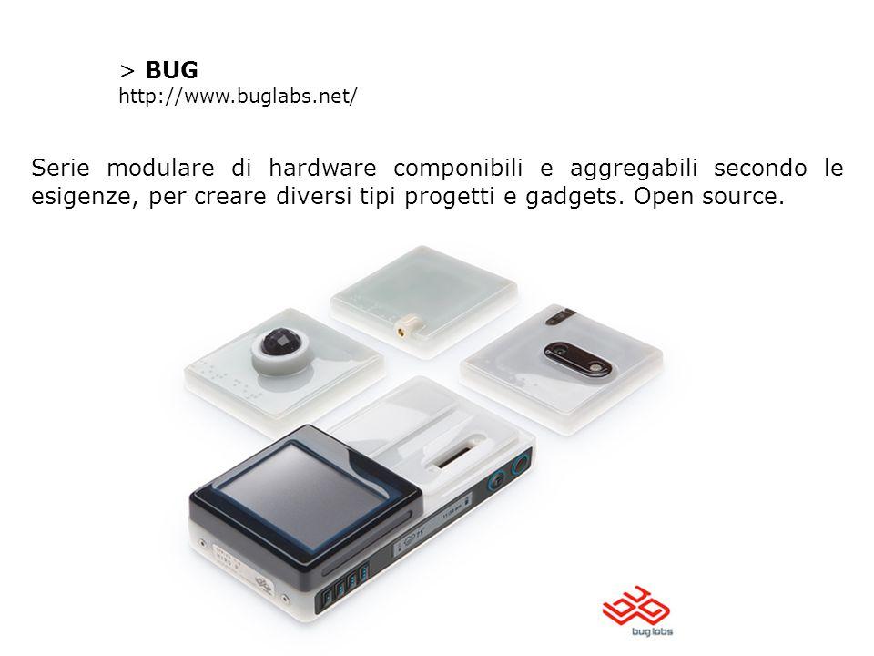 > BUG http://www.buglabs.net/ Serie modulare di hardware componibili e aggregabili secondo le esigenze, per creare diversi tipi progetti e gadgets. Op
