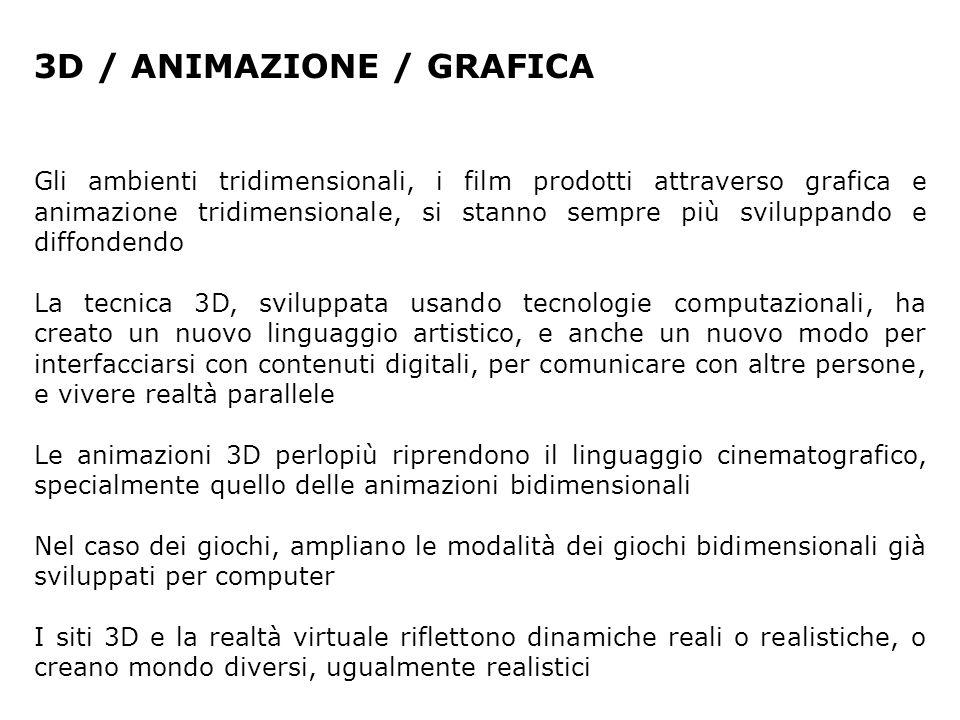 3D / ANIMAZIONE / GRAFICA Gli ambienti tridimensionali, i film prodotti attraverso grafica e animazione tridimensionale, si stanno sempre più sviluppa