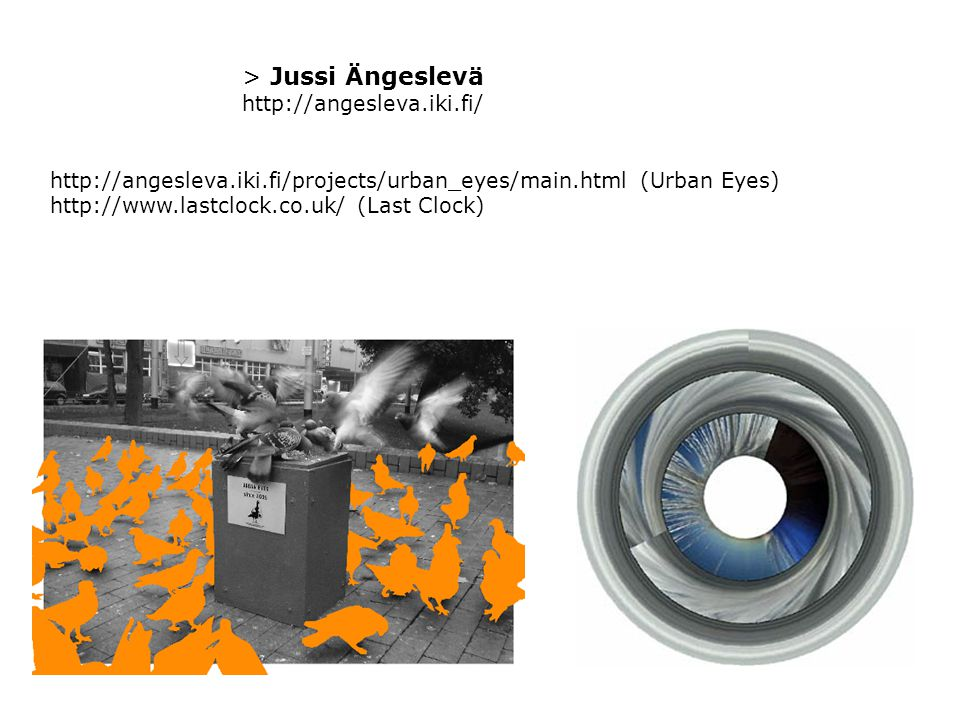 > Jussi Ängeslevä http://angesleva.iki.fi/ http://angesleva.iki.fi/projects/urban_eyes/main.html (Urban Eyes) http://www.lastclock.co.uk/ (Last Clock)