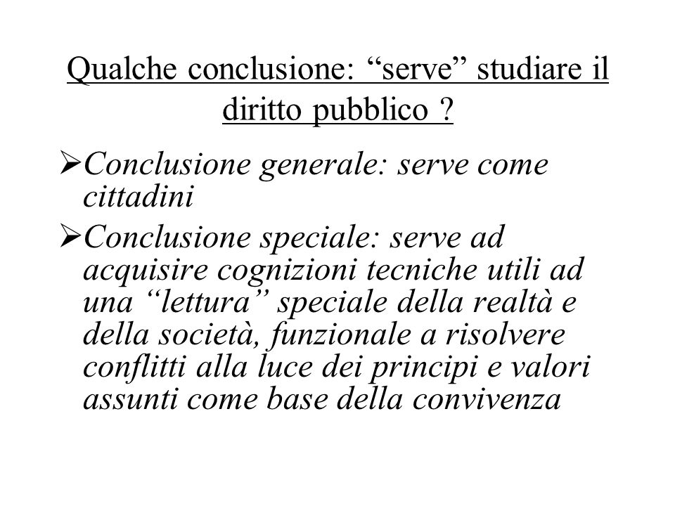 "Qualche conclusione: ""serve"" studiare il diritto pubblico ?  Conclusione generale: serve come cittadini  Conclusione speciale: serve ad acquisire co"