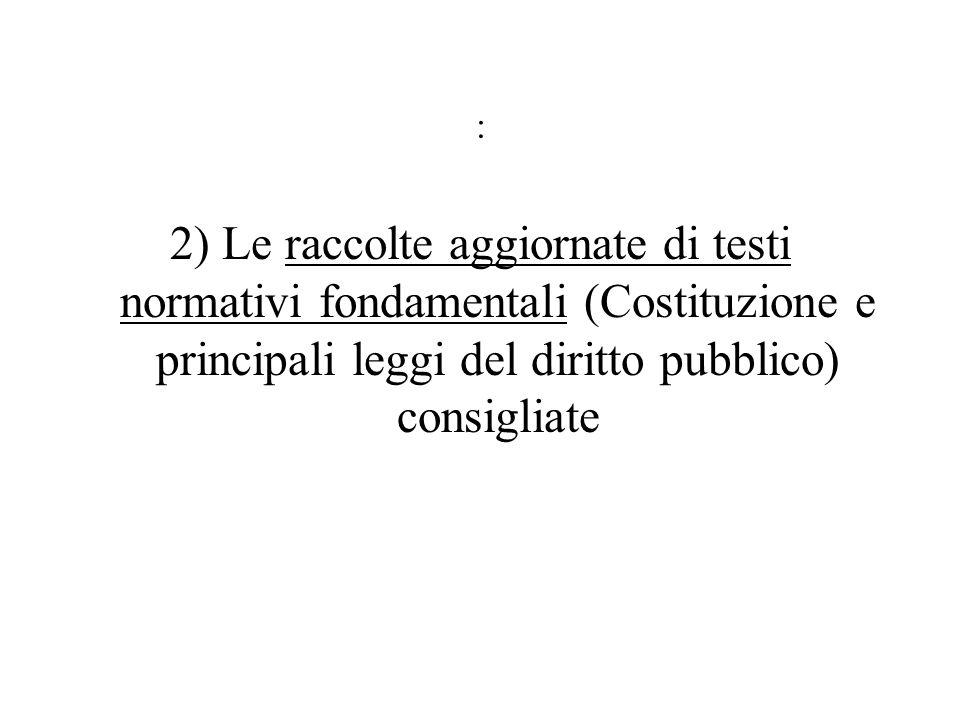: 2) Le raccolte aggiornate di testi normativi fondamentali (Costituzione e principali leggi del diritto pubblico) consigliate