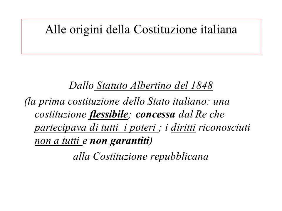 Alle origini della Costituzione italiana Dallo Statuto Albertino del 1848 (la prima costituzione dello Stato italiano: una costituzione flessibile; co