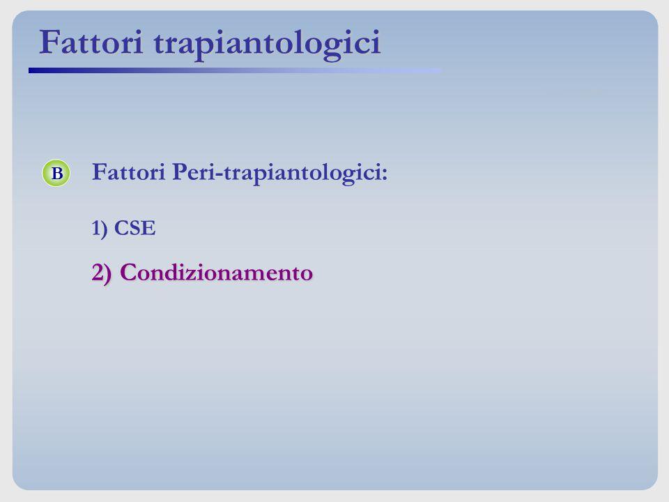 Fattori trapiantologici B Fattori Peri-trapiantologici: 1) CSE 2) Condizionamento
