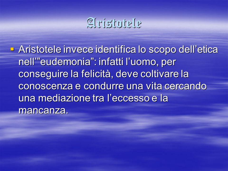 """Aristotele  Aristotele invece identifica lo scopo dell'etica nell'""""eudemonia"""": infatti l'uomo, per conseguire la felicità, deve coltivare la conoscen"""
