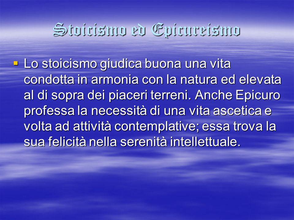 Stoicismo ed Epicureismo  Lo stoicismo giudica buona una vita condotta in armonia con la natura ed elevata al di sopra dei piaceri terreni. Anche Epi