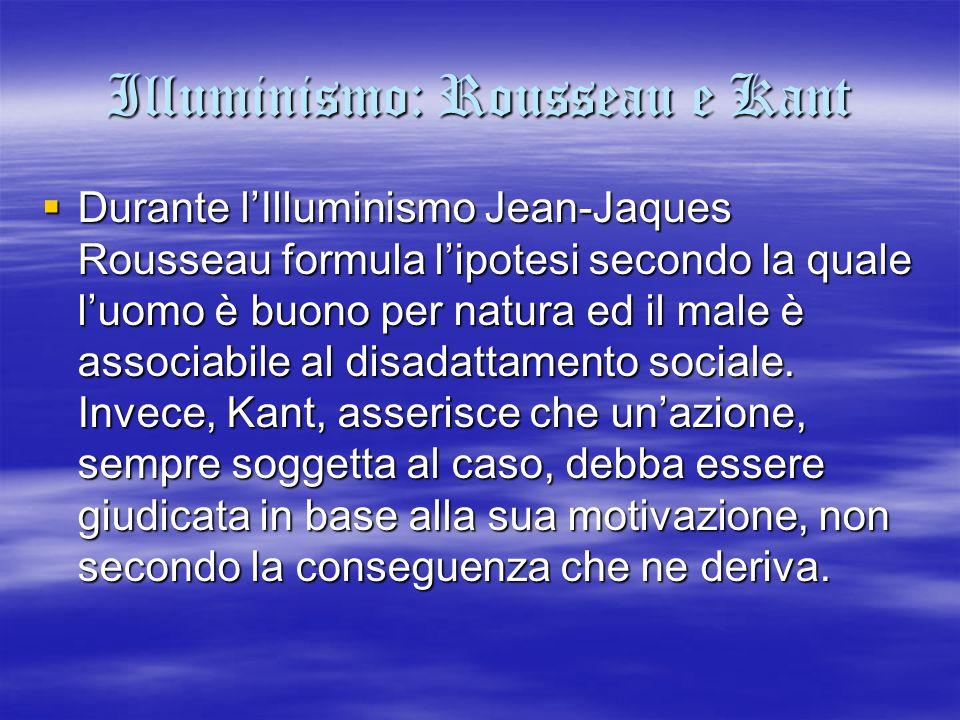 Illuminismo: Rousseau e Kant  Durante l'Illuminismo Jean-Jaques Rousseau formula l'ipotesi secondo la quale l'uomo è buono per natura ed il male è as