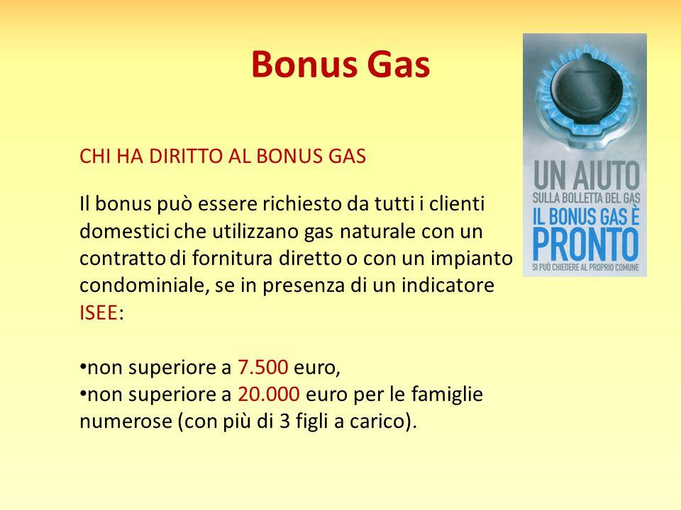 Bonus Gas CHI HA DIRITTO AL BONUS GAS Il bonus può essere richiesto da tutti i clienti domestici che utilizzano gas naturale con un contratto di fornitura diretto o con un impianto condominiale, se in presenza di un indicatore ISEE: non superiore a 7.500 euro, non superiore a 20.000 euro per le famiglie numerose (con più di 3 figli a carico).