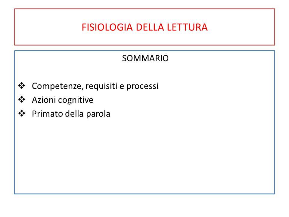 FISIOLOGIA DELLA LETTURA SOMMARIO  Competenze, requisiti e processi  Azioni cognitive  Primato della parola