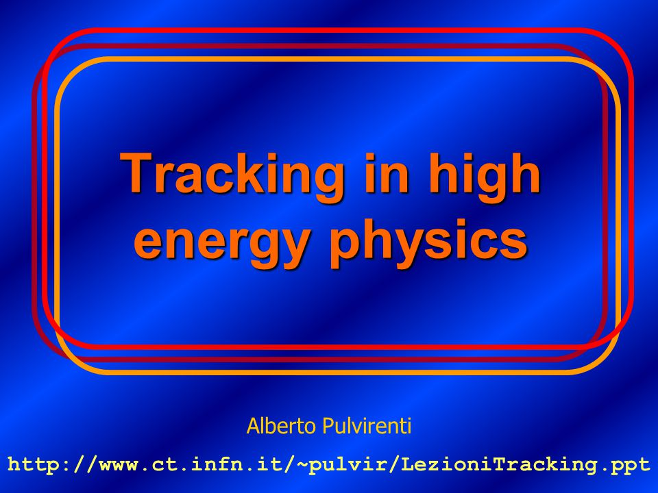 Tracking in high energy physics Alberto Pulvirenti http://www.ct.infn.it/~pulvir/LezioniTracking.ppt