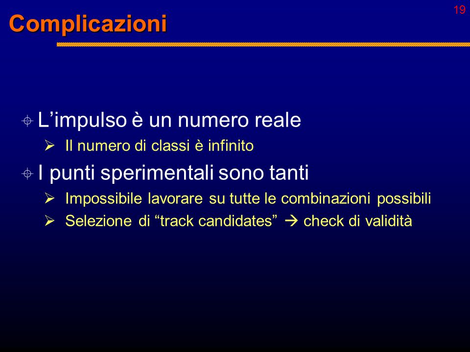 18 Tracking e pattern recognition  Pattern: sequenze di punti restituiti dal rivelatore  Uno per ogni strato sensibile  Problema n.