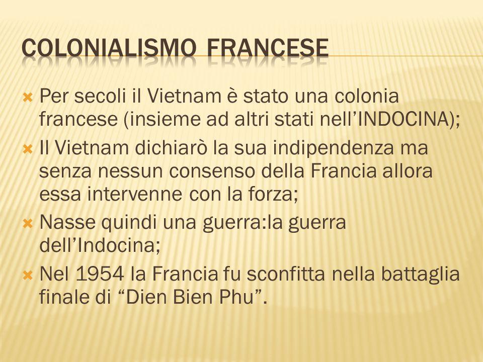  Per secoli il Vietnam è stato una colonia francese (insieme ad altri stati nell'INDOCINA);  Il Vietnam dichiarò la sua indipendenza ma senza nessun consenso della Francia allora essa intervenne con la forza;  Nasse quindi una guerra:la guerra dell'Indocina;  Nel 1954 la Francia fu sconfitta nella battaglia finale di Dien Bien Phu .