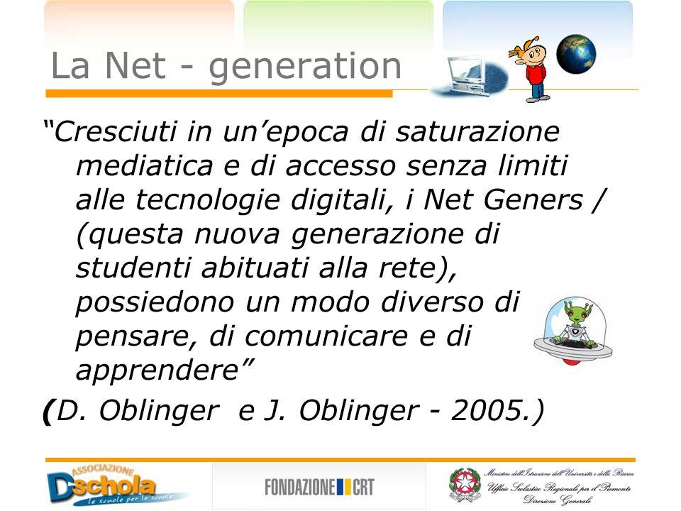La Net - generation Cresciuti in un'epoca di saturazione mediatica e di accesso senza limiti alle tecnologie digitali, i Net Geners / (questa nuova generazione di studenti abituati alla rete), possiedono un modo diverso di pensare, di comunicare e di apprendere (D.