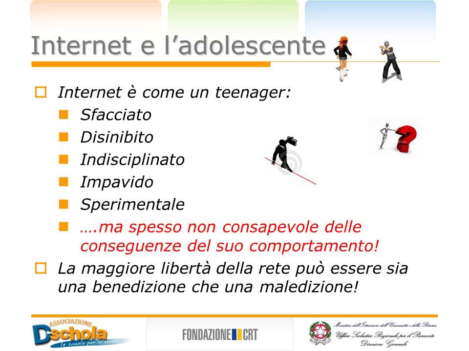 Internet e l'adolescente  Internet è come un teenager: Sfacciato Disinibito Indisciplinato Impavido Sperimentale ….ma spesso non consapevole delle conseguenze del suo comportamento.