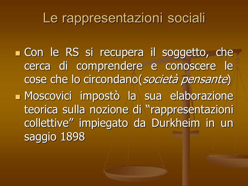Le rappresentazioni sociali Con le RS si recupera il soggetto, che cerca di comprendere e conoscere le cose che lo circondano(società pensante) Con le