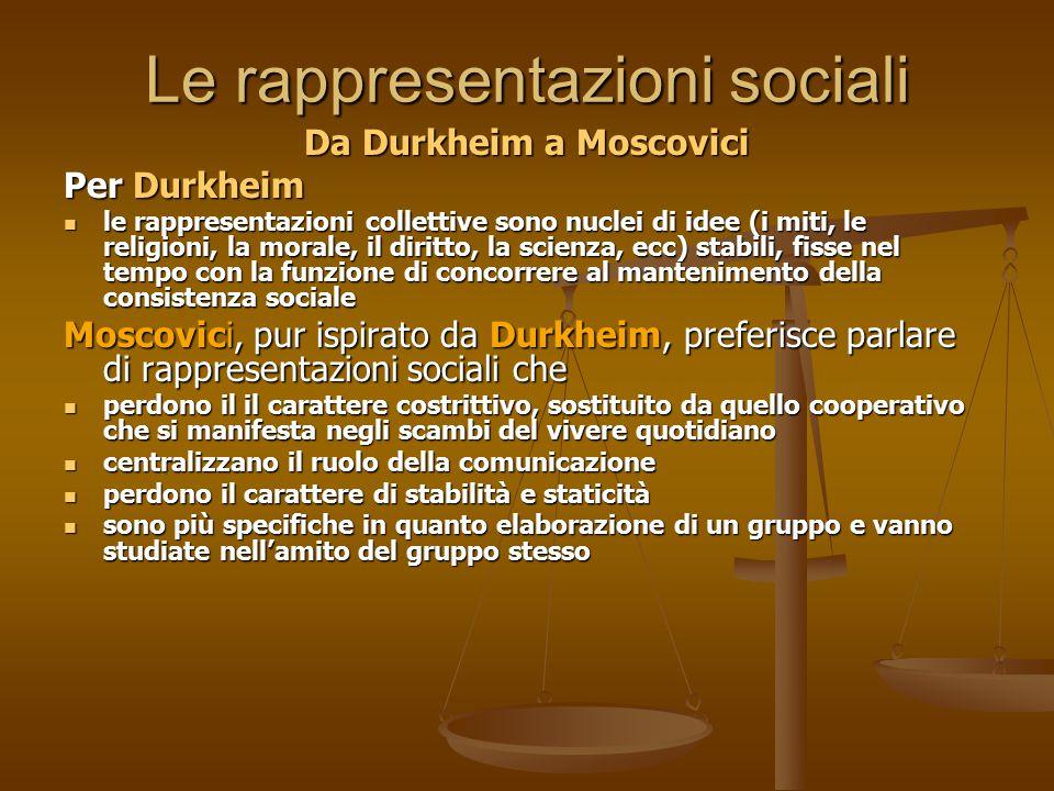Le rappresentazioni sociali Da Durkheim a Moscovici Per Durkheim le rappresentazioni collettive sono nuclei di idee (i miti, le religioni, la morale,