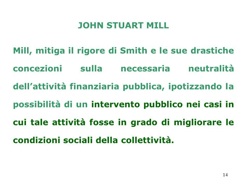 14 JOHN STUART MILL Mill, mitiga il rigore di Smith e le sue drastiche concezioni sulla necessaria neutralità dell'attività finanziaria pubblica, ipotizzando la possibilità di un intervento pubblico nei casi in cui tale attività fosse in grado di migliorare le condizioni sociali della collettività.