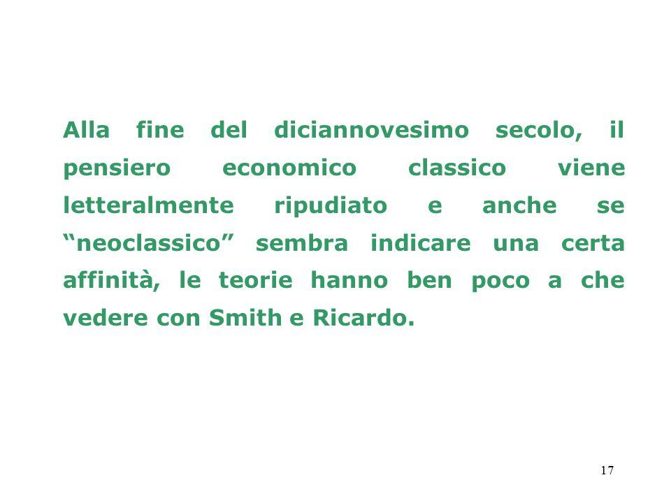 17 Alla fine del diciannovesimo secolo, il pensiero economico classico viene letteralmente ripudiato e anche se neoclassico sembra indicare una certa affinità, le teorie hanno ben poco a che vedere con Smith e Ricardo.