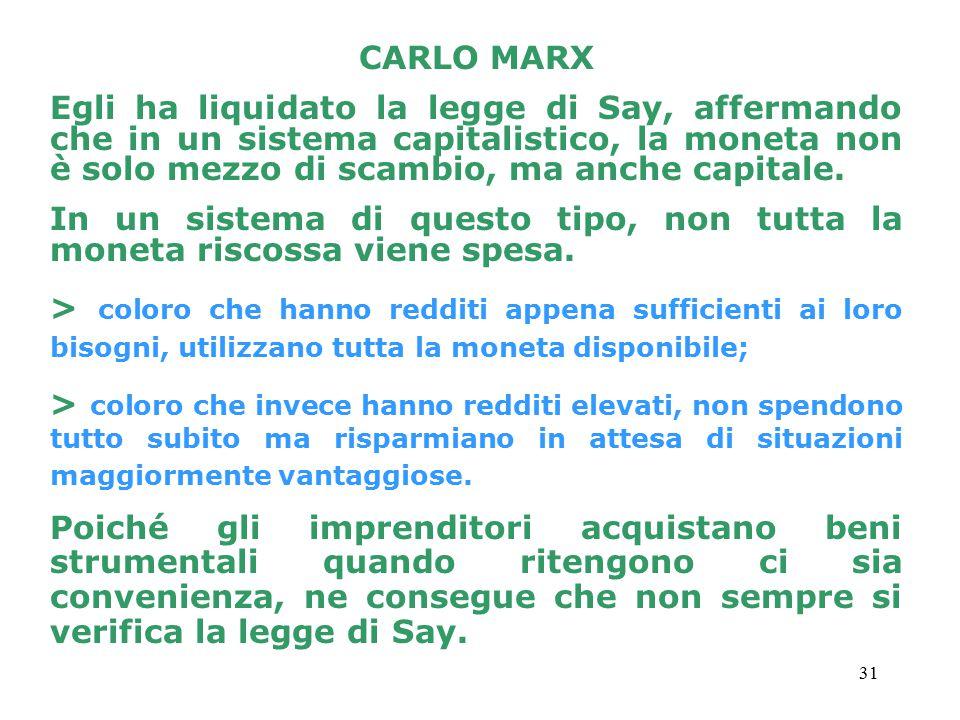 31 CARLO MARX Egli ha liquidato la legge di Say, affermando che in un sistema capitalistico, la moneta non è solo mezzo di scambio, ma anche capitale.