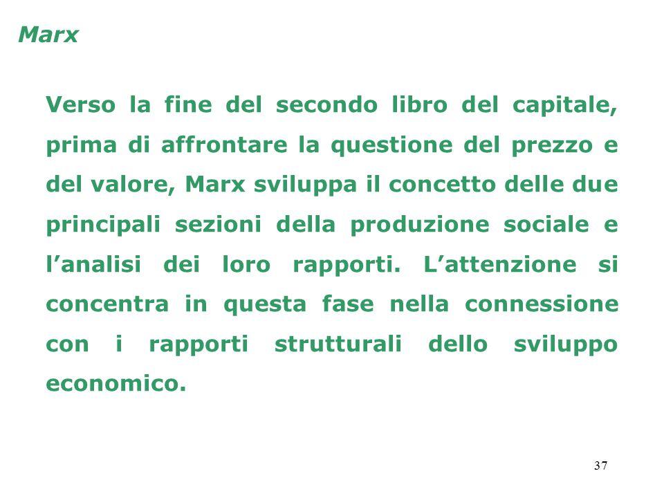 37 Marx Verso la fine del secondo libro del capitale, prima di affrontare la questione del prezzo e del valore, Marx sviluppa il concetto delle due principali sezioni della produzione sociale e l'analisi dei loro rapporti.