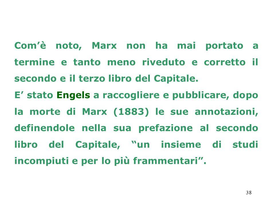 38 Com'è noto, Marx non ha mai portato a termine e tanto meno riveduto e corretto il secondo e il terzo libro del Capitale. E' stato Engels a raccogli