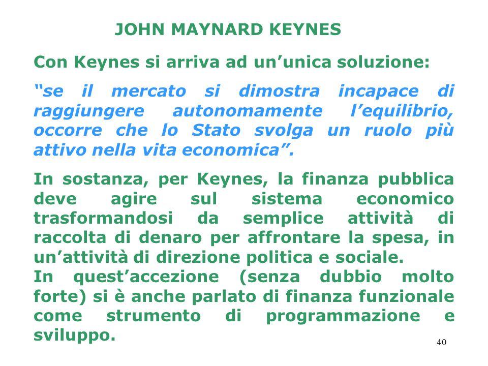 40 Con Keynes si arriva ad un'unica soluzione: se il mercato si dimostra incapace di raggiungere autonomamente l'equilibrio, occorre che lo Stato svolga un ruolo più attivo nella vita economica .