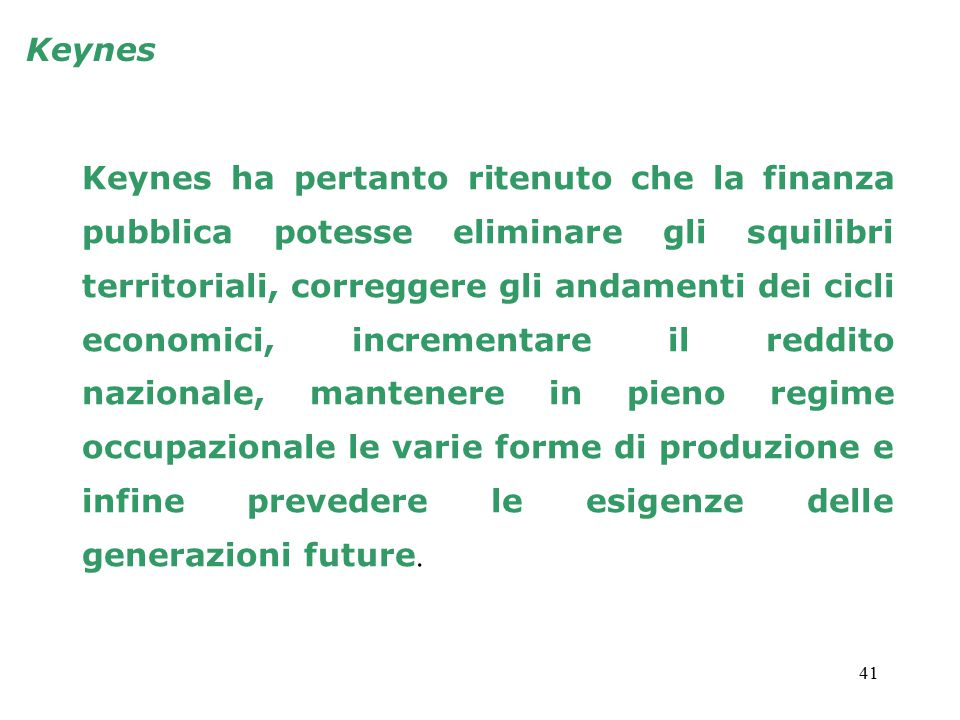 41 Keynes ha pertanto ritenuto che la finanza pubblica potesse eliminare gli squilibri territoriali, correggere gli andamenti dei cicli economici, incrementare il reddito nazionale, mantenere in pieno regime occupazionale le varie forme di produzione e infine prevedere le esigenze delle generazioni future.