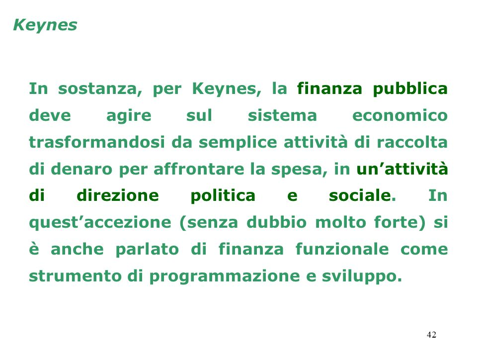 42 In sostanza, per Keynes, la finanza pubblica deve agire sul sistema economico trasformandosi da semplice attività di raccolta di denaro per affrontare la spesa, in un'attività di direzione politica e sociale.