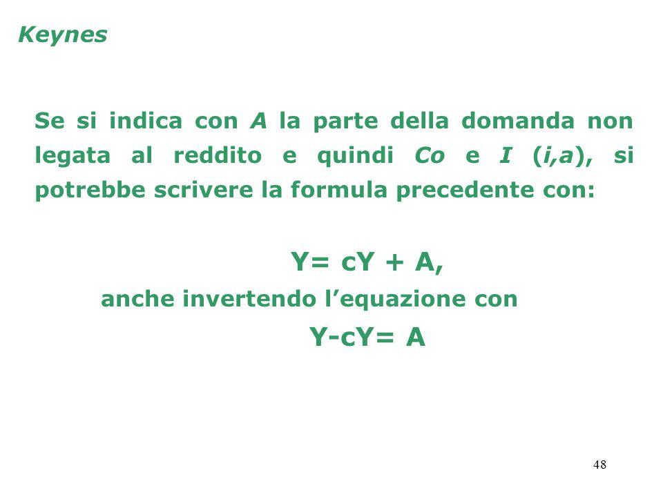 48 Keynes Se si indica con A la parte della domanda non legata al reddito e quindi Co e I (i,a), si potrebbe scrivere la formula precedente con: Y= cY + A, anche invertendo l'equazione con Y-cY= A