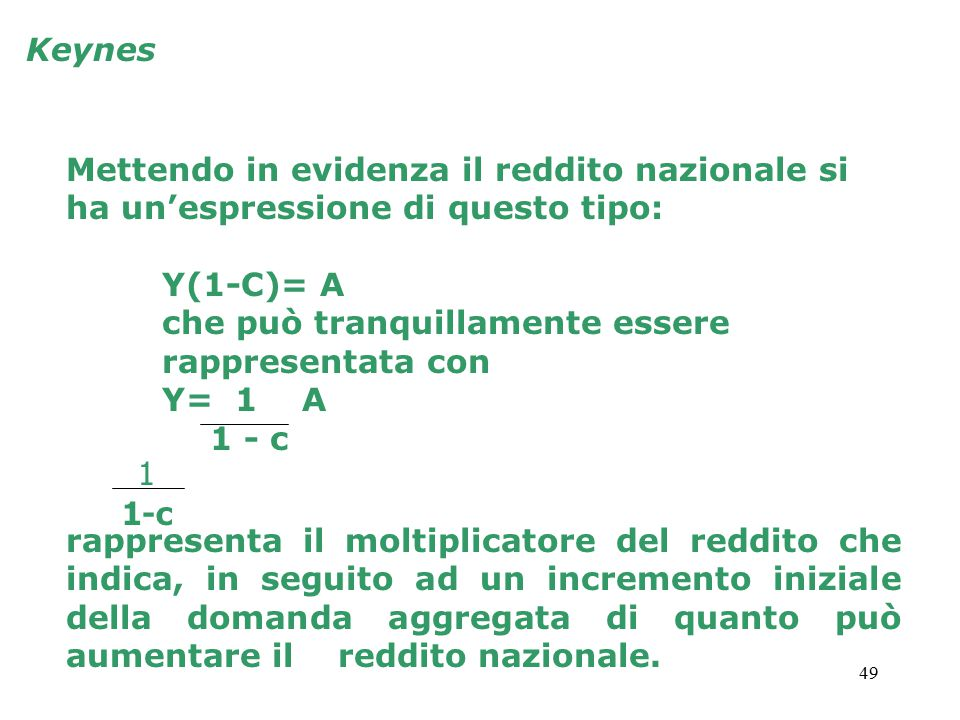 49 Keynes Mettendo in evidenza il reddito nazionale si ha un'espressione di questo tipo: Y(1-C)= A che può tranquillamente essere rappresentata con Y=