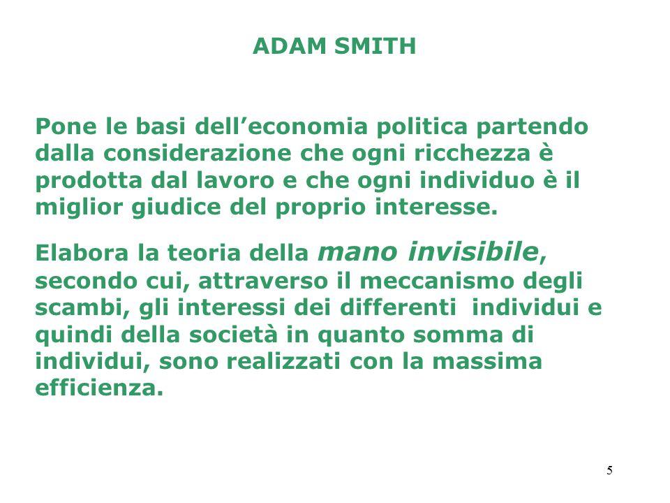 5 ADAM SMITH Pone le basi dell'economia politica partendo dalla considerazione che ogni ricchezza è prodotta dal lavoro e che ogni individuo è il miglior giudice del proprio interesse.