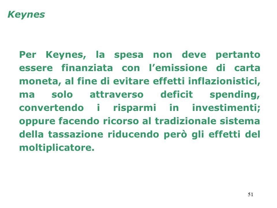 51 Keynes Per Keynes, la spesa non deve pertanto essere finanziata con l'emissione di carta moneta, al fine di evitare effetti inflazionistici, ma solo attraverso deficit spending, convertendo i risparmi in investimenti; oppure facendo ricorso al tradizionale sistema della tassazione riducendo però gli effetti del moltiplicatore.