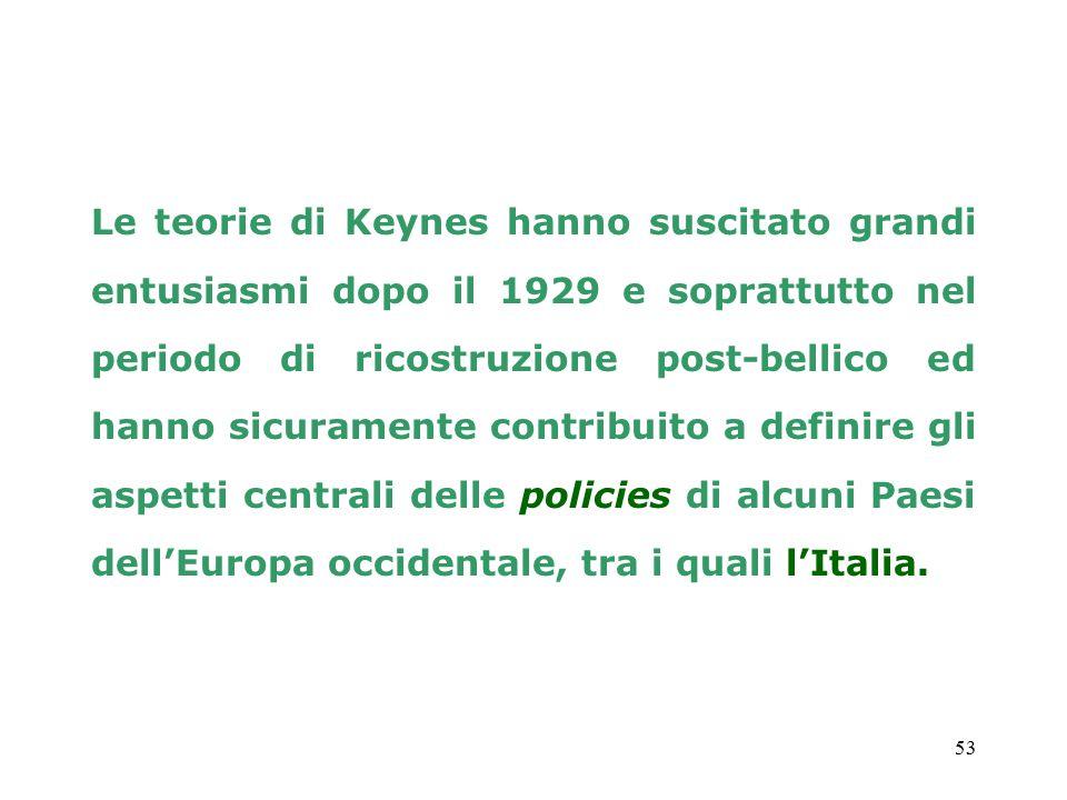 53 Le teorie di Keynes hanno suscitato grandi entusiasmi dopo il 1929 e soprattutto nel periodo di ricostruzione post-bellico ed hanno sicuramente contribuito a definire gli aspetti centrali delle policies di alcuni Paesi dell'Europa occidentale, tra i quali l'Italia.
