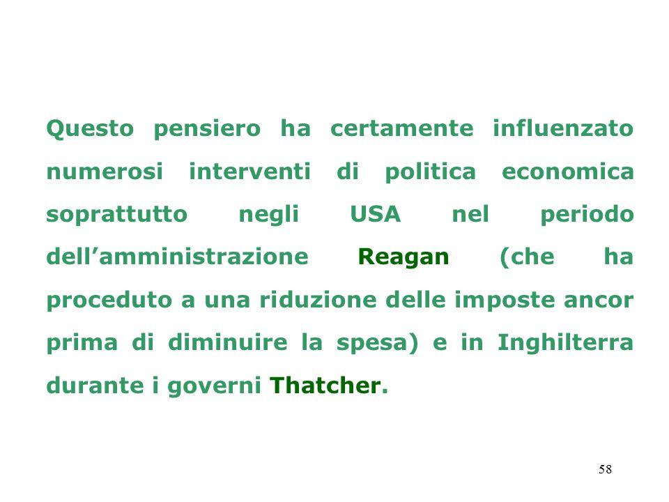 58 Questo pensiero ha certamente influenzato numerosi interventi di politica economica soprattutto negli USA nel periodo dell'amministrazione Reagan (che ha proceduto a una riduzione delle imposte ancor prima di diminuire la spesa) e in Inghilterra durante i governi Thatcher.
