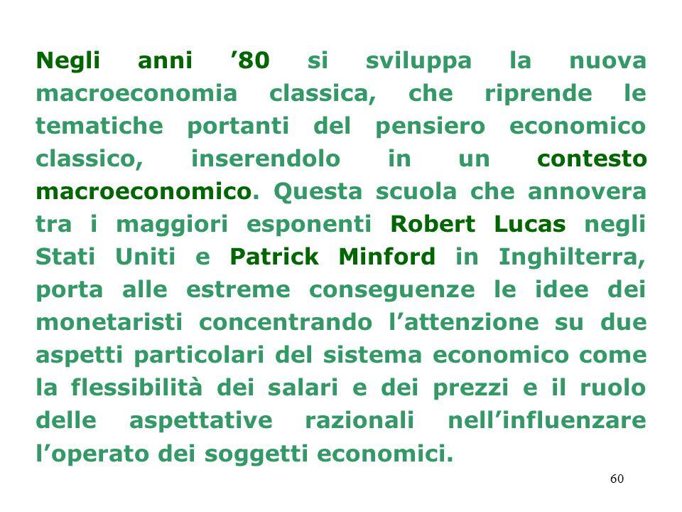 60 Negli anni '80 si sviluppa la nuova macroeconomia classica, che riprende le tematiche portanti del pensiero economico classico, inserendolo in un contesto macroeconomico.