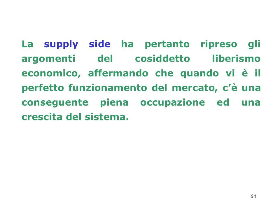 64 La supply side ha pertanto ripreso gli argomenti del cosiddetto liberismo economico, affermando che quando vi è il perfetto funzionamento del mercato, c'è una conseguente piena occupazione ed una crescita del sistema.