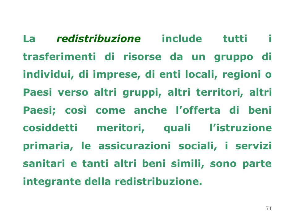 71 La redistribuzione include tutti i trasferimenti di risorse da un gruppo di individui, di imprese, di enti locali, regioni o Paesi verso altri grup