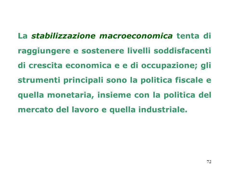 72 La stabilizzazione macroeconomica tenta di raggiungere e sostenere livelli soddisfacenti di crescita economica e e di occupazione; gli strumenti principali sono la politica fiscale e quella monetaria, insieme con la politica del mercato del lavoro e quella industriale.