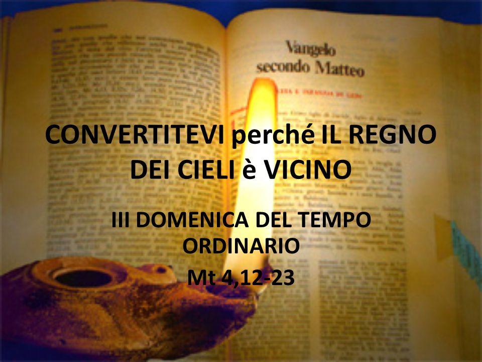 CONVERTITEVI perché IL REGNO DEI CIELI è VICINO III DOMENICA DEL TEMPO ORDINARIO Mt 4,12-23