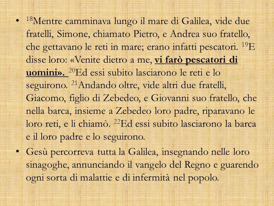 18 Mentre camminava lungo il mare di Galilea, vide due fratelli, Simone, chiamato Pietro, e Andrea suo fratello, che gettavano le reti in mare; erano infatti pescatori.