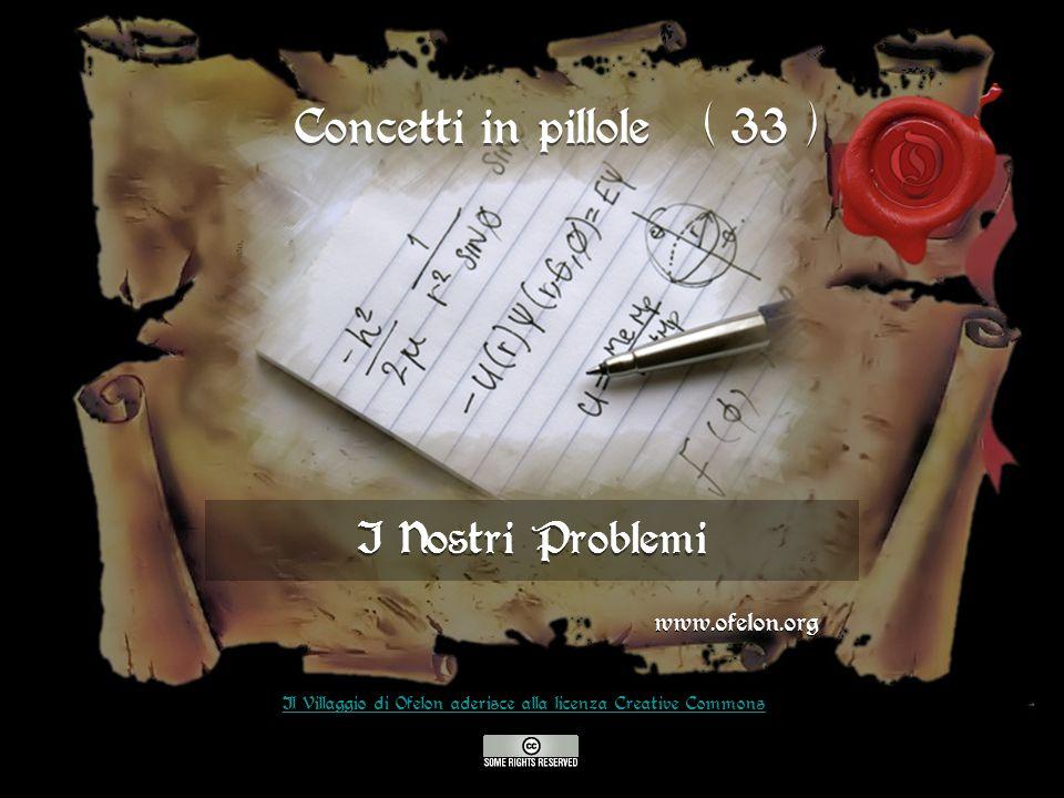 I Nostri Problemi www.ofelon.org Il Villaggio di Ofelon aderisce alla licenza Creative Commons Concetti in pillole ( 33 )