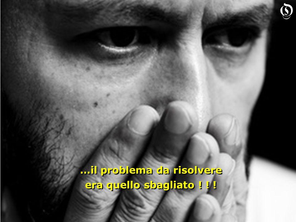 …il problema da risolvere era quello sbagliato . …il problema da risolvere era quello sbagliato .