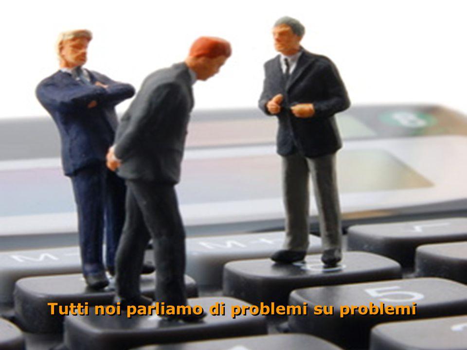 Tutti noi parliamo di problemi su problemi Tutti noi parliamo di problemi su problemi O