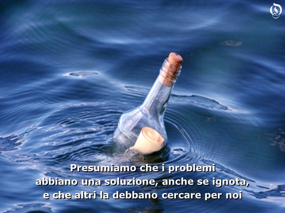 Presumiamo che i problemi abbiano una soluzione, anche se ignota, e che altri la debbano cercare per noi Presumiamo che i problemi abbiano una soluzione, anche se ignota, e che altri la debbano cercare per noi O