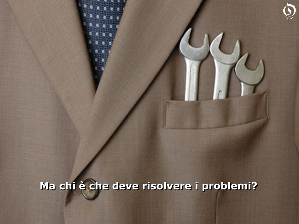 Ma chi è che deve risolvere i problemi Ma chi è che deve risolvere i problemi O