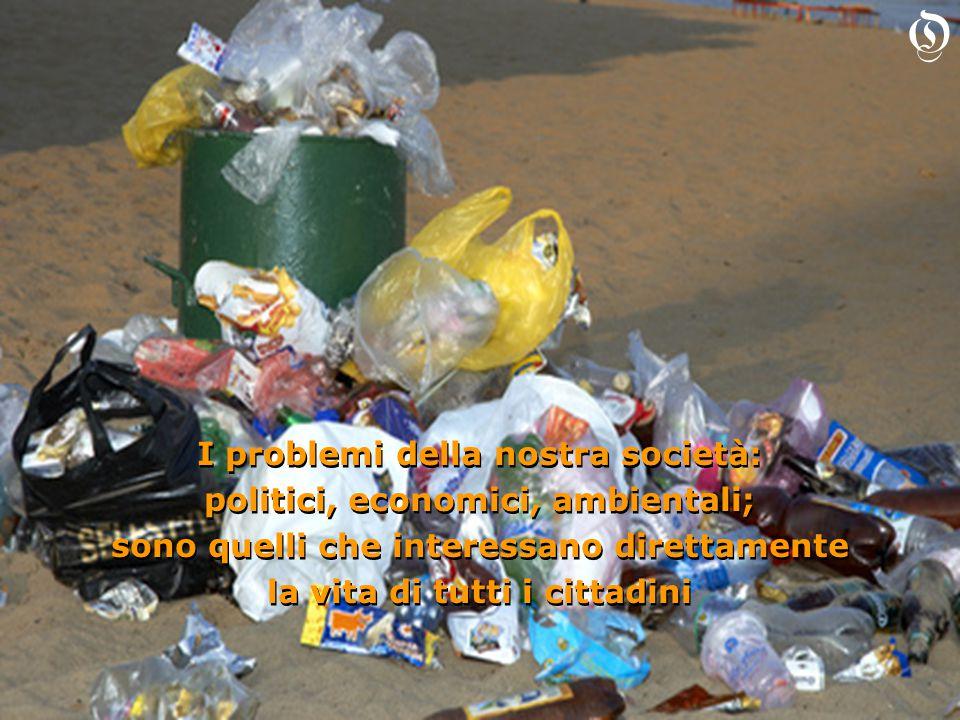 I problemi della nostra società: politici, economici, ambientali; sono quelli che interessano direttamente la vita di tutti i cittadini I problemi della nostra società: politici, economici, ambientali; sono quelli che interessano direttamente la vita di tutti i cittadini O