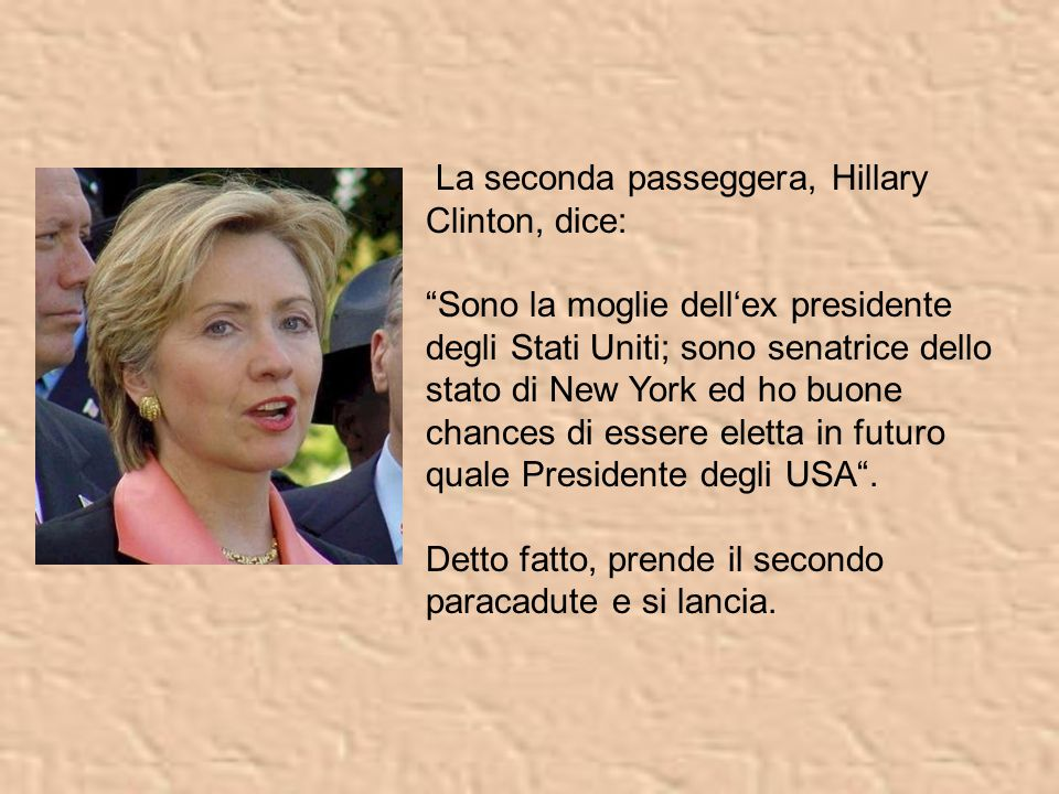 La seconda passeggera, Hillary Clinton, dice: Sono la moglie dell'ex presidente degli Stati Uniti; sono senatrice dello stato di New York ed ho buone chances di essere eletta in futuro quale Presidente degli USA .