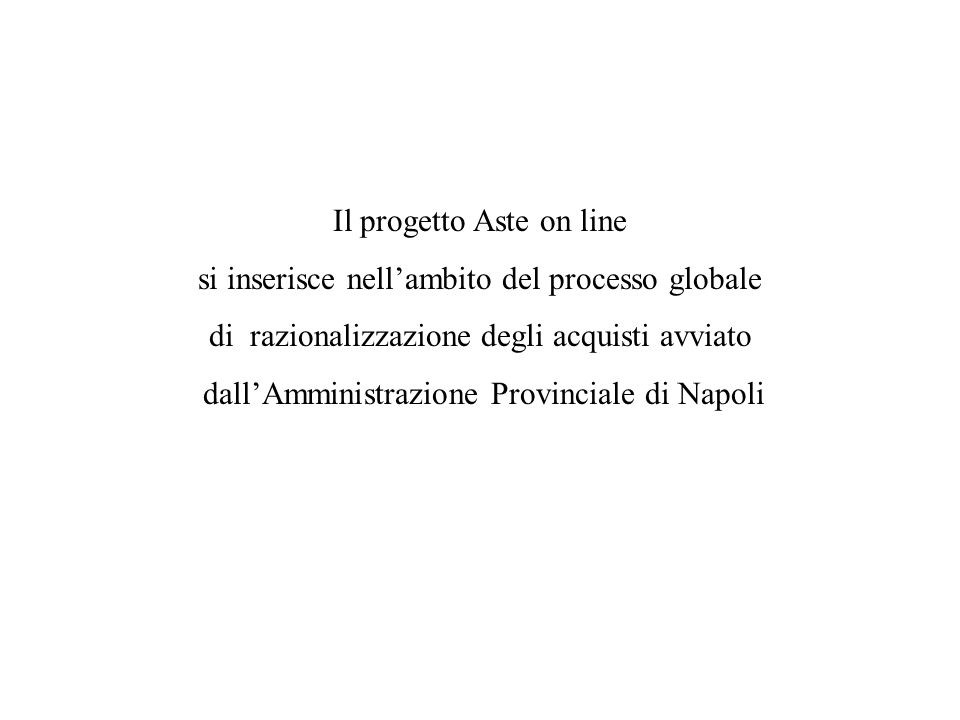 Il progetto Aste on line si inserisce nell'ambito del processo globale di razionalizzazione degli acquisti avviato dall'Amministrazione Provinciale di Napoli